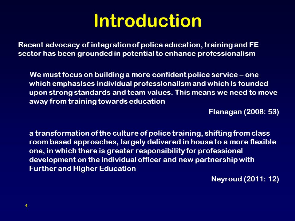 4 Introduction Recent advocacy of integration of police education, training and FE sector has been grounded in potential to enhance professionalism We must focus on building a more confident police service – one which emphasises individual professionalism and which is founded upon strong standards and team values.