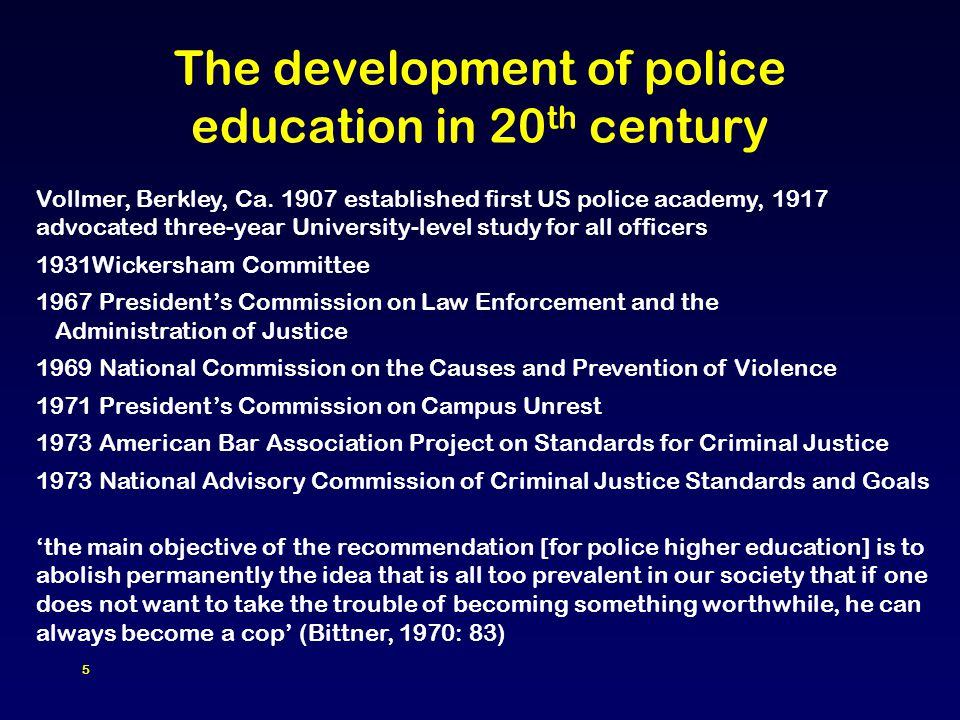 5 The development of police education in 20 th century Vollmer, Berkley, Ca. 1907 established first US police academy, 1917 advocated three-year Unive