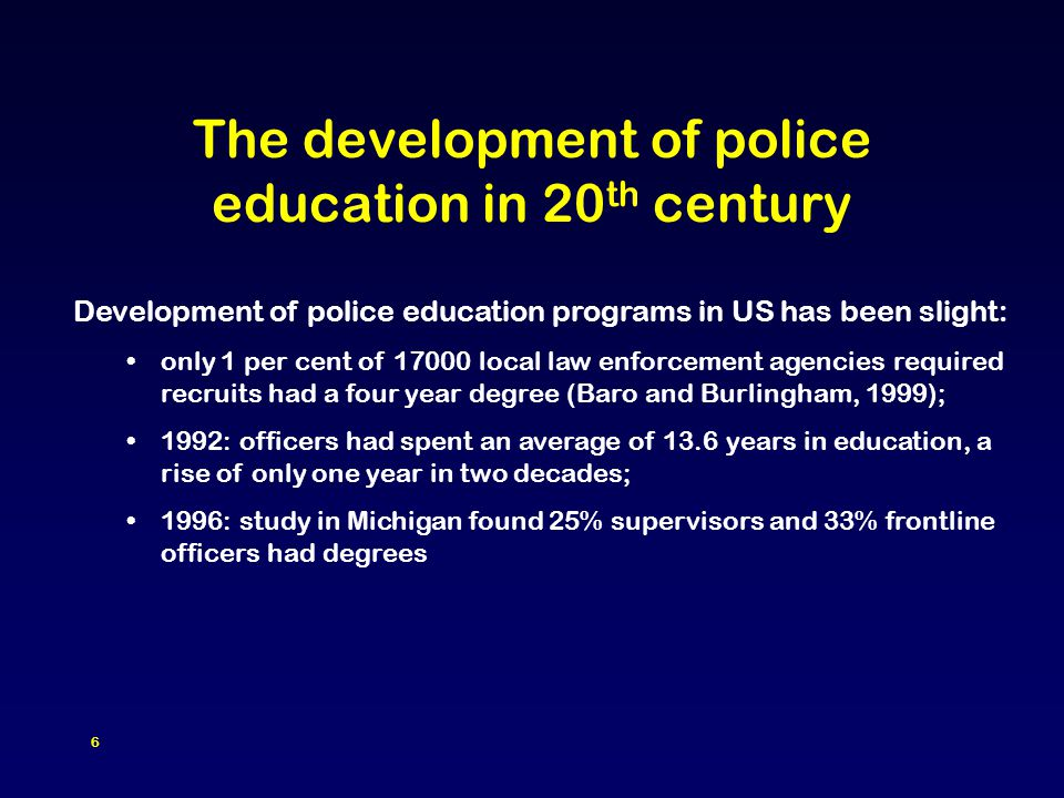 6 The development of police education in 20 th century Development of police education programs in US has been slight: only 1 per cent of 17000 local law enforcement agencies required recruits had a four year degree (Baro and Burlingham, 1999); 1992: officers had spent an average of 13.6 years in education, a rise of only one year in two decades; 1996: study in Michigan found 25% supervisors and 33% frontline officers had degrees