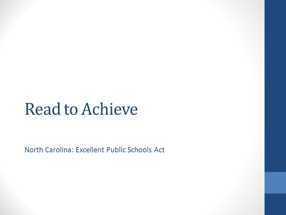 Read to Achieve Legislation Part VII-A Excellent Public Schools Act The goal of the State is to ensure that every student read at or above grade level by the end of third grade and continue to progress in reading proficiency so that he or she can read, comprehend, integrate, and apply complex texts needed for secondary education and career success. House Bill 950 Goals of Legislation All students will be proficient readers by the end of third grade Students have multiple opportunities to show proficiency Extra support is provided to third and fourth grade students