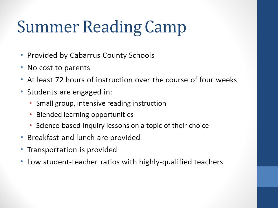 Summer Reading Camp Provided by Cabarrus County Schools No cost to parents At least 72 hours of instruction over the course of four weeks Students are engaged in: Small group, intensive reading instruction Blended learning opportunities Science-based inquiry lessons on a topic of their choice Breakfast and lunch are provided Transportation is provided Low student-teacher ratios with highly-qualified teachers