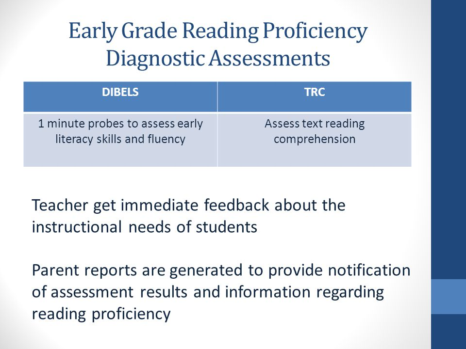 Early Grade Reading Proficiency Diagnostic Assessments DIBELSTRC 1 minute probes to assess early literacy skills and fluency Assess text reading comprehension Teacher get immediate feedback about the instructional needs of students Parent reports are generated to provide notification of assessment results and information regarding reading proficiency