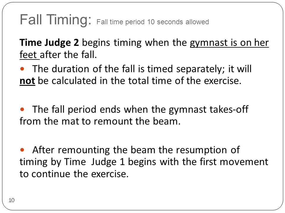 Fall Timing: Fall time period 10 seconds allowed 10 Time Judge 2 begins timing when the gymnast is on her feet after the fall.