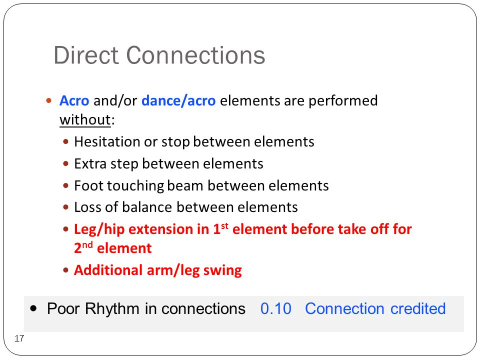 Direct Connections 17 Acro and/or dance/acro elements are performed without: Hesitation or stop between elements Extra step between elements Foot touching beam between elements Loss of balance between elements Leg/hip extension in 1 st element before take off for 2 nd element Additional arm/leg swing Poor Rhythm in connections 0.10 Connection credited