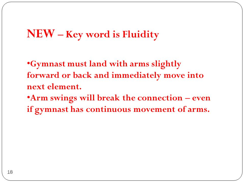 18 NEW – Key word is Fluidity Gymnast must land with arms slightly forward or back and immediately move into next element.