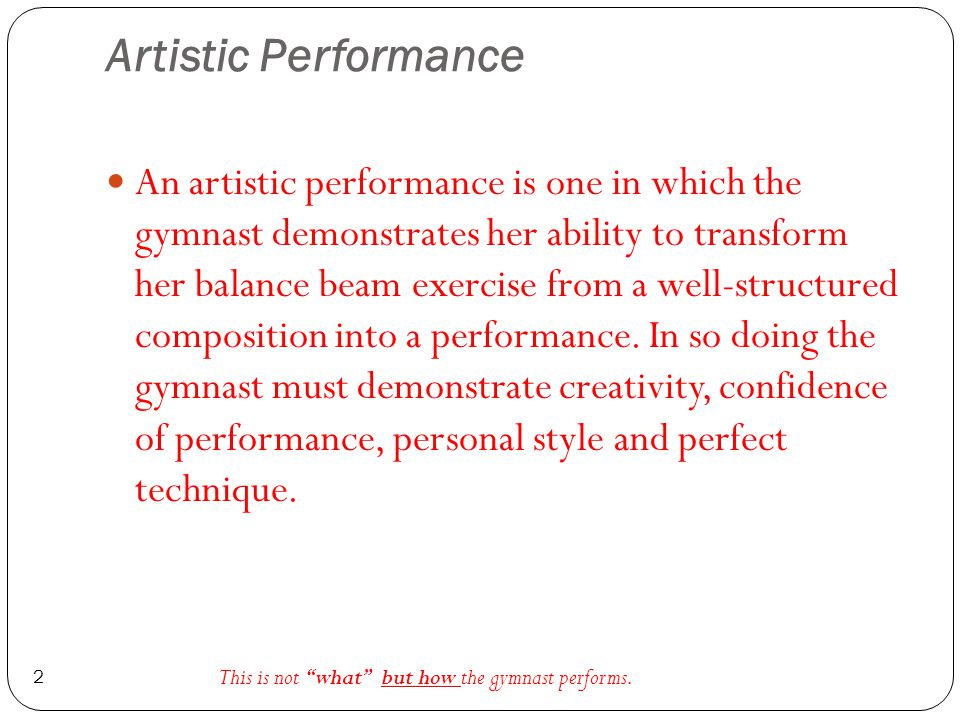 Artistic Performance 2 An artistic performance is one in which the gymnast demonstrates her ability to transform her balance beam exercise from a well-structured composition into a performance.