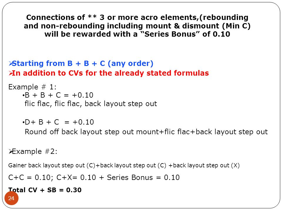  Starting from B + B + C (any order)  In addition to CVs for the already stated formulas Example # 1: B + B + C = +0.10 flic flac, flic flac, back layout step out D+ B + C = +0.10 Round off back layout step out mount+flic flac+back layout step out  Example #2: Gainer back layout step out (C)+back layout step out (C) +back layout step out (X) C+C = 0.10; C+X= 0.10 + Series Bonus = 0.10 Total CV + SB = 0.30 Connections of ** 3 or more acro elements,(rebounding and non-rebounding including mount & dismount (Min C) will be rewarded with a Series Bonus of 0.10 24