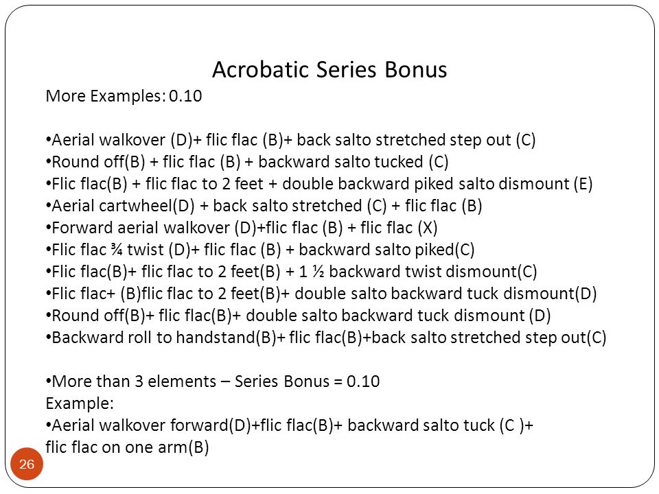Acrobatic Series Bonus More Examples: 0.10 Aerial walkover (D)+ flic flac (B)+ back salto stretched step out (C) Round off(B) + flic flac (B) + backward salto tucked (C) Flic flac(B) + flic flac to 2 feet + double backward piked salto dismount (E) Aerial cartwheel(D) + back salto stretched (C) + flic flac (B) Forward aerial walkover (D)+flic flac (B) + flic flac (X) Flic flac ¾ twist (D)+ flic flac (B) + backward salto piked(C) Flic flac(B)+ flic flac to 2 feet(B) + 1 ½ backward twist dismount(C) Flic flac+ (B)flic flac to 2 feet(B)+ double salto backward tuck dismount(D) Round off(B)+ flic flac(B)+ double salto backward tuck dismount (D) Backward roll to handstand(B)+ flic flac(B)+back salto stretched step out(C) More than 3 elements – Series Bonus = 0.10 Example: Aerial walkover forward(D)+flic flac(B)+ backward salto tuck (C )+ flic flac on one arm(B) 26