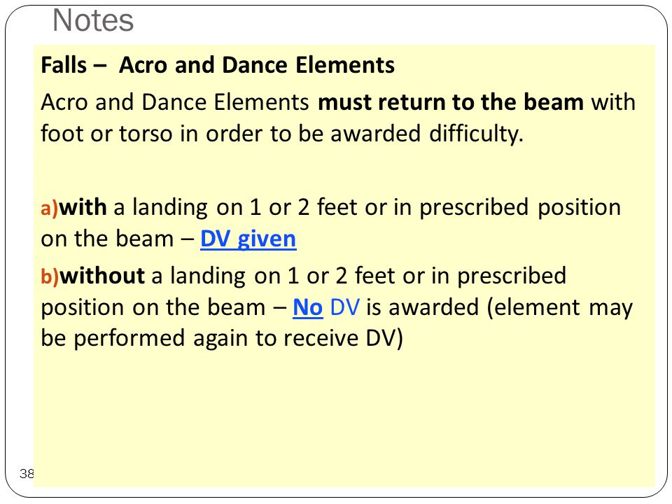 Notes 38 Falls – Acro and Dance Elements Acro and Dance Elements must return to the beam with foot or torso in order to be awarded difficulty.