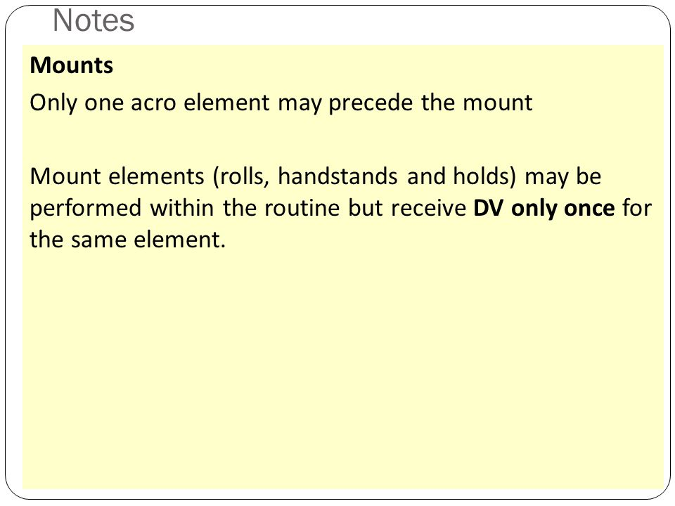 Notes 39 Mounts Only one acro element may precede the mount Mount elements (rolls, handstands and holds) may be performed within the routine but receive DV only once for the same element.