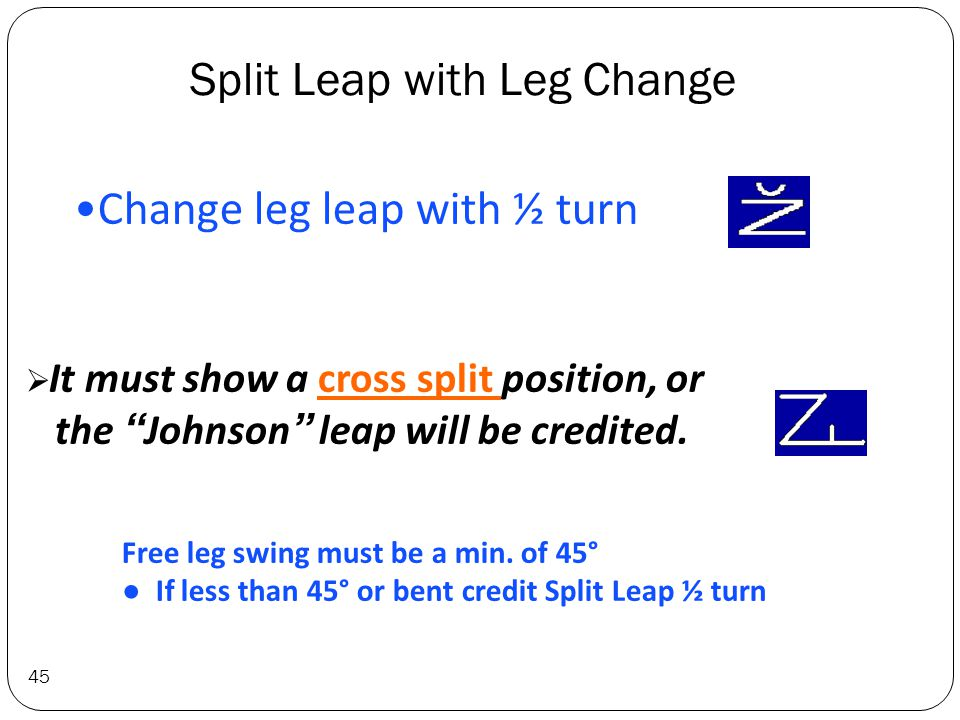 Split Leap with Leg Change 45 Change leg leap with ½ turn  It must show a cross split position, or the Johnson leap will be credited.