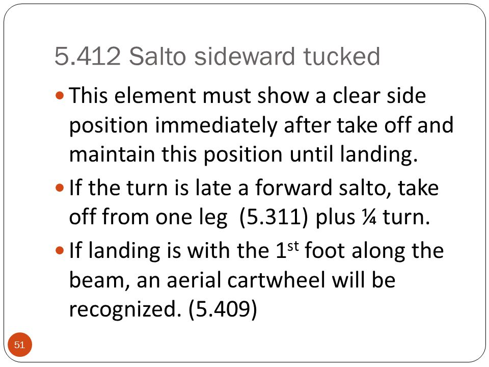 5.412 Salto sideward tucked 51 This element must show a clear side position immediately after take off and maintain this position until landing.