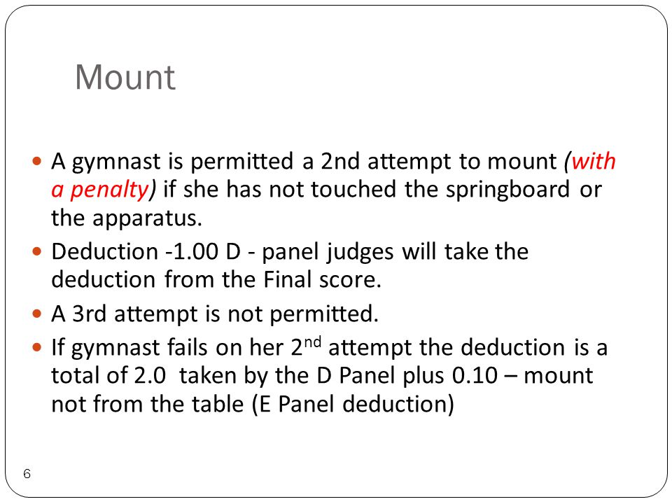 Mount 6 A gymnast is permitted a 2nd attempt to mount (with a penalty) if she has not touched the springboard or the apparatus.