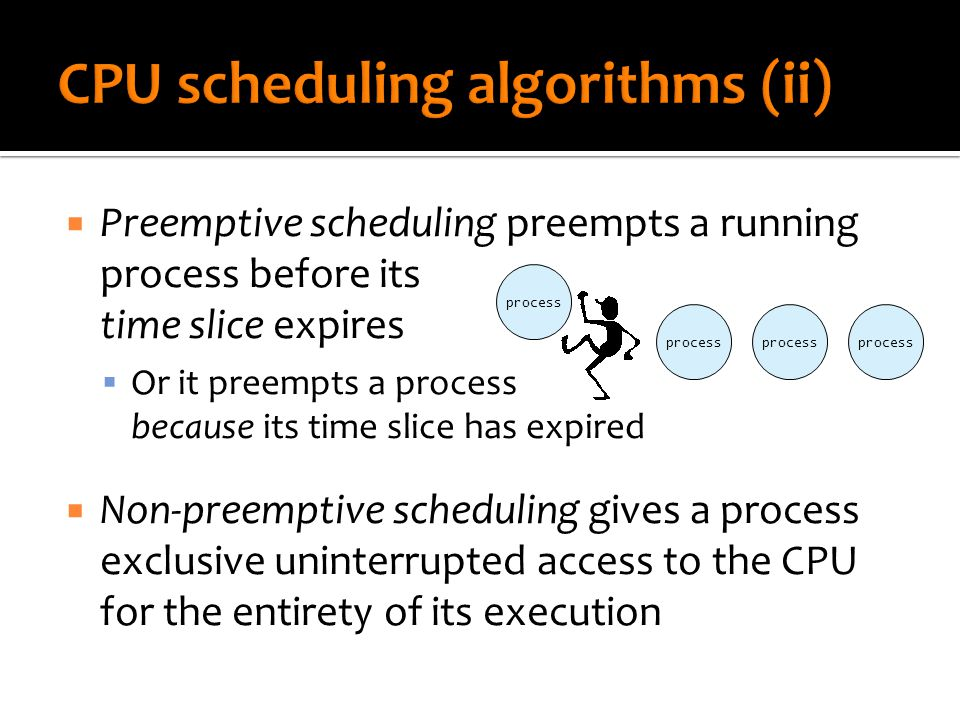  Preemptive scheduling preempts a running process before its time slice expires  Or it preempts a process because its time slice has expired  Non-preemptive scheduling gives a process exclusive uninterrupted access to the CPU for the entirety of its execution process