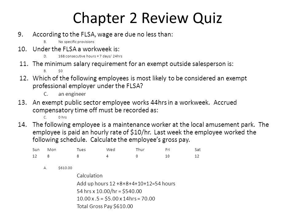 Chapter 2 Review Quiz 9.According to the FLSA, wage are due no less than: B.No specific provisions 10.Under the FLSA a workweek is: D.168 consecutive hours = 7 days/ 24hrs 11.The minimum salary requirement for an exempt outside salesperson is: B.$0 12.Which of the following employees is most likely to be considered an exempt professional employer under the FLSA.