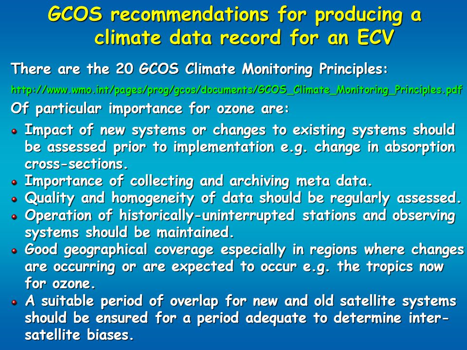 GCOS recommendations for producing a climate data record for an ECV There are the 20 GCOS Climate Monitoring Principles: http://www.wmo.int/pages/prog/gcos/documents/GCOS_Climate_Monitoring_Principles.pdf Of particular importance for ozone are: Impact of new systems or changes to existing systems should be assessed prior to implementation e.g.