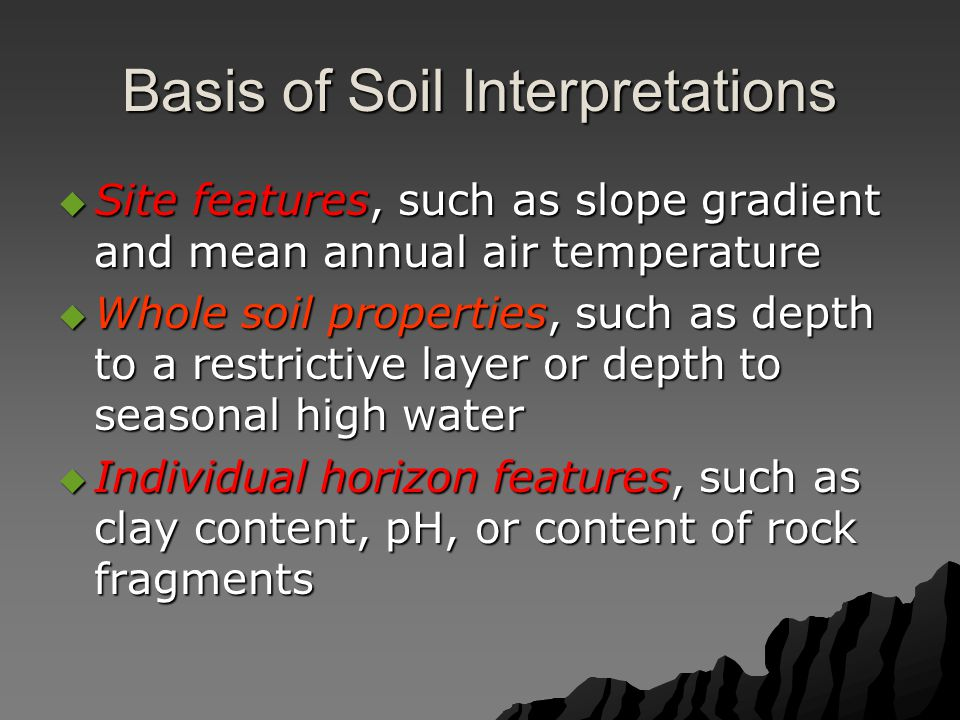 Basis of Soil Interpretations  Site features, such as slope gradient and mean annual air temperature  Whole soil properties, such as depth to a restrictive layer or depth to seasonal high water  Individual horizon features, such as clay content, pH, or content of rock fragments