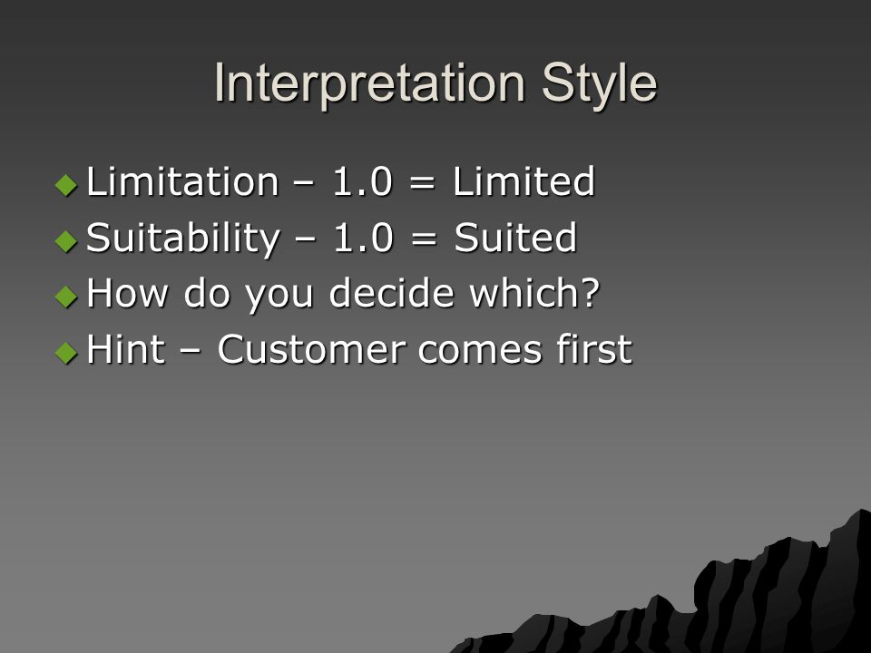 Interpretation Style  Limitation – 1.0 = Limited  Suitability – 1.0 = Suited  How do you decide which?  Hint – Customer comes first