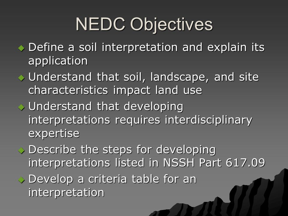 NEDC Objectives  Define a soil interpretation and explain its application  Understand that soil, landscape, and site characteristics impact land use  Understand that developing interpretations requires interdisciplinary expertise  Describe the steps for developing interpretations listed in NSSH Part 617.09  Develop a criteria table for an interpretation