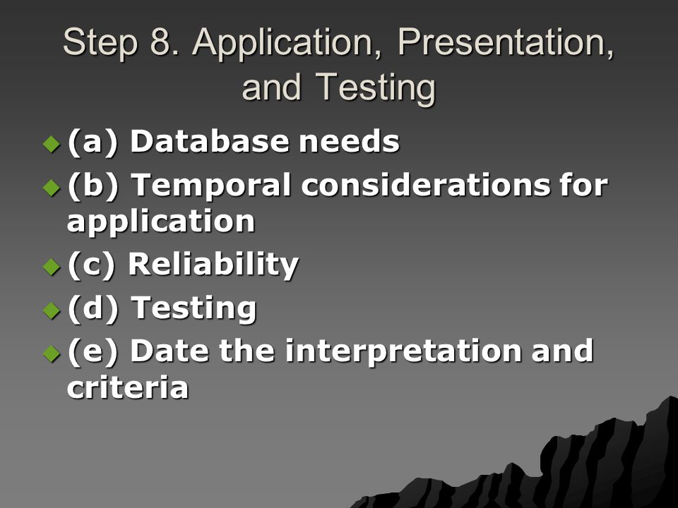 Step 8. Application, Presentation, and Testing  (a) Database needs  (b) Temporal considerations for application  (c) Reliability  (d) Testing  (e