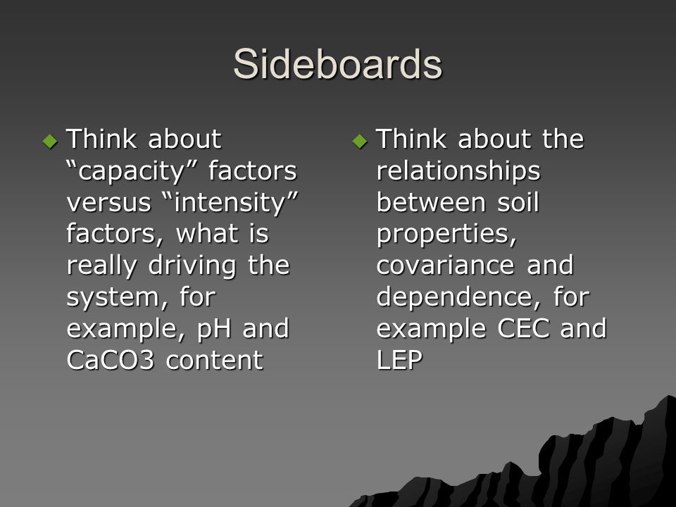 Sideboards  Think about capacity factors versus intensity factors, what is really driving the system, for example, pH and CaCO3 content  Think about the relationships between soil properties, covariance and dependence, for example CEC and LEP