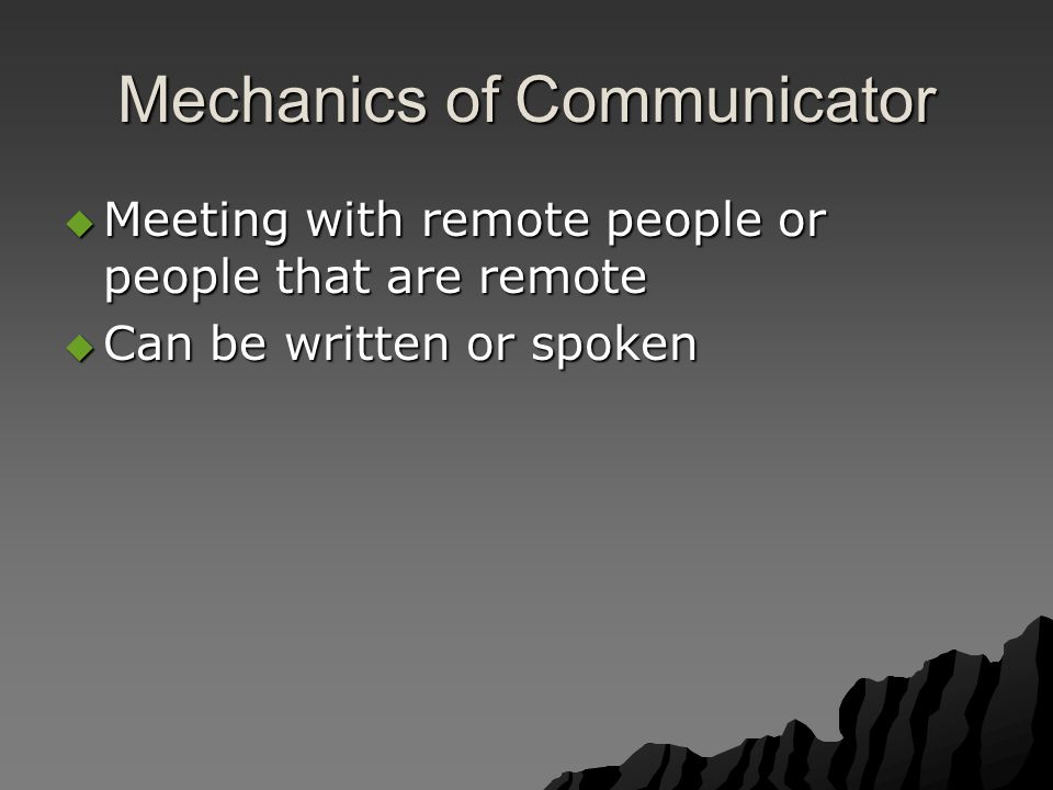 Mechanics of Communicator  Meeting with remote people or people that are remote  Can be written or spoken