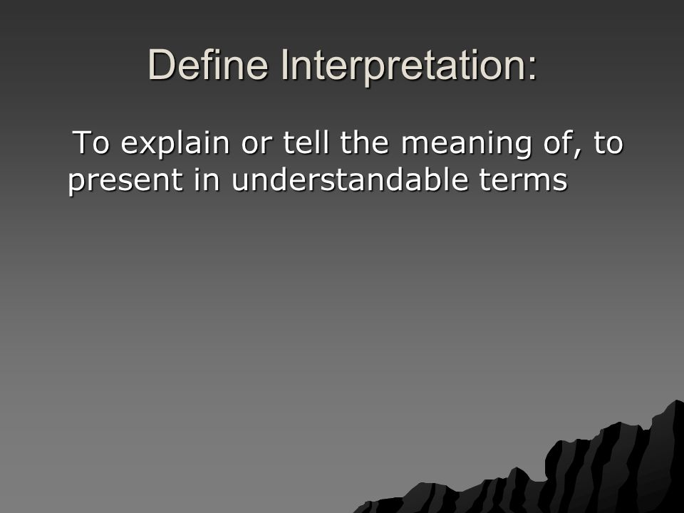 Define Interpretation: To explain or tell the meaning of, to present in understandable terms To explain or tell the meaning of, to present in understandable terms