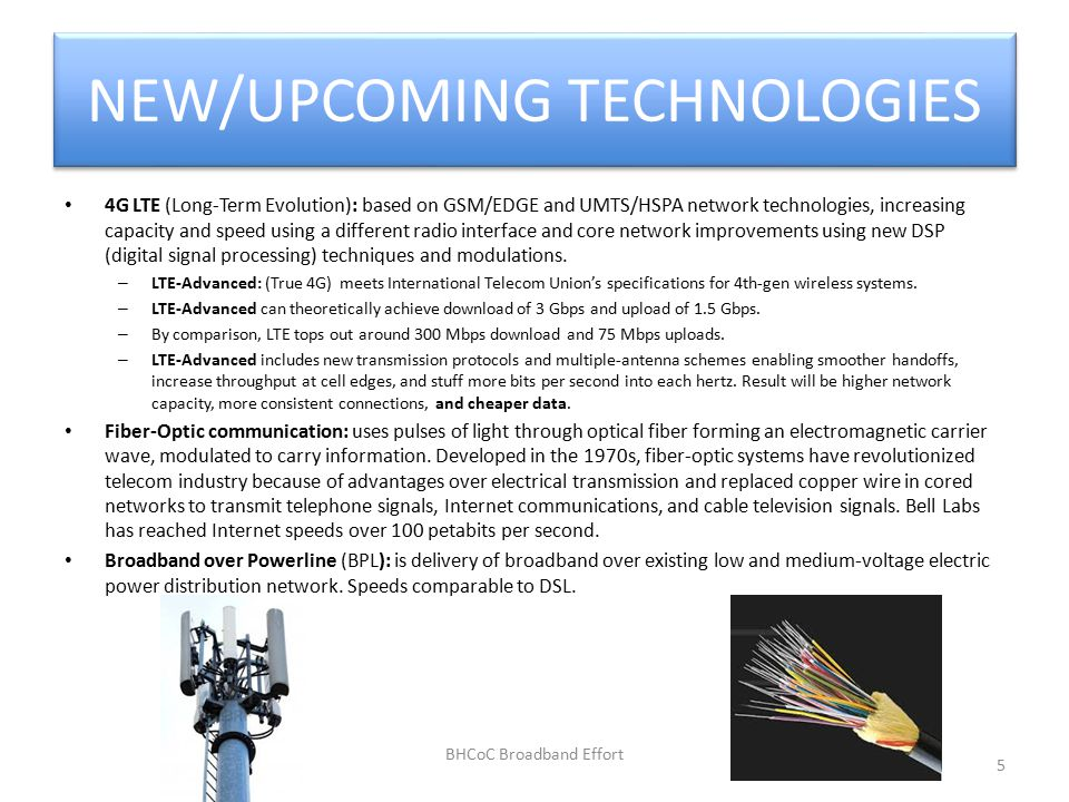 NEW/UPCOMING TECHNOLOGIES 4G LTE (Long-Term Evolution): based on GSM/EDGE and UMTS/HSPA network technologies, increasing capacity and speed using a different radio interface and core network improvements using new DSP (digital signal processing) techniques and modulations.