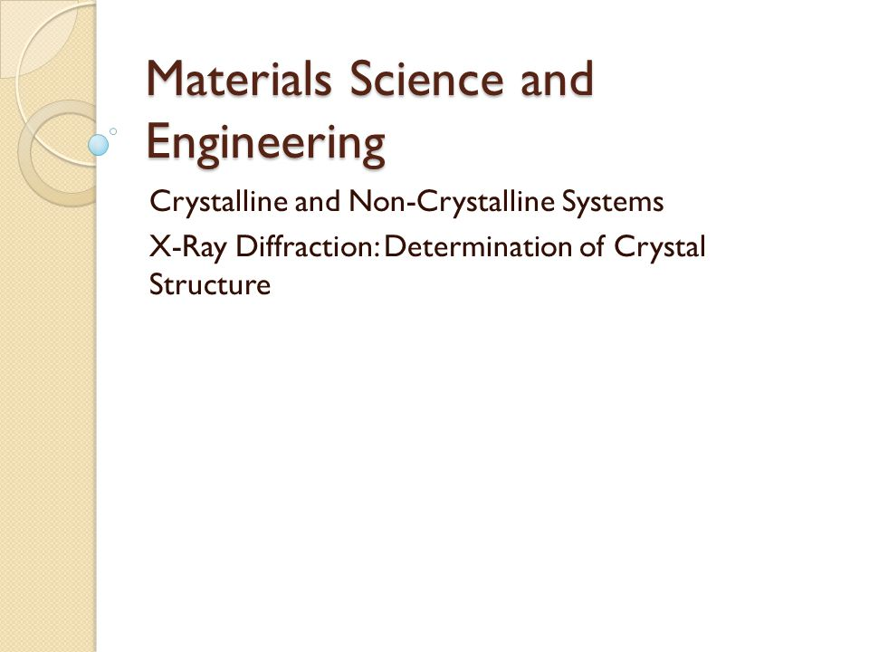 Materials Science and Engineering Crystalline and Non-Crystalline Systems X-Ray Diffraction: Determination of Crystal Structure