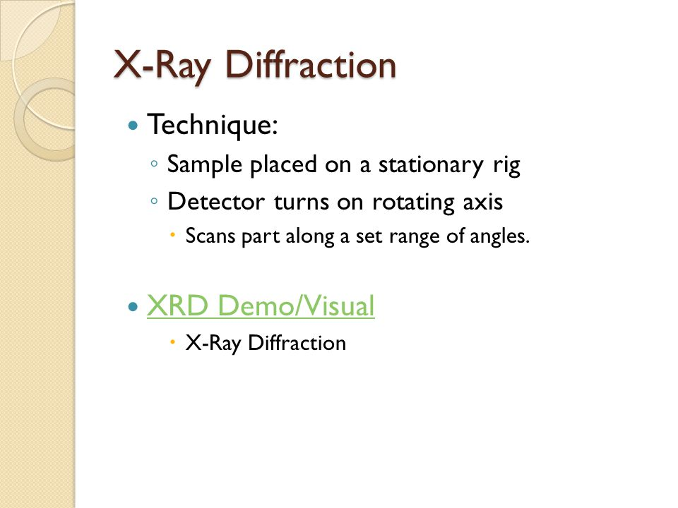 X-Ray Diffraction Technique: ◦ Sample placed on a stationary rig ◦ Detector turns on rotating axis  Scans part along a set range of angles.