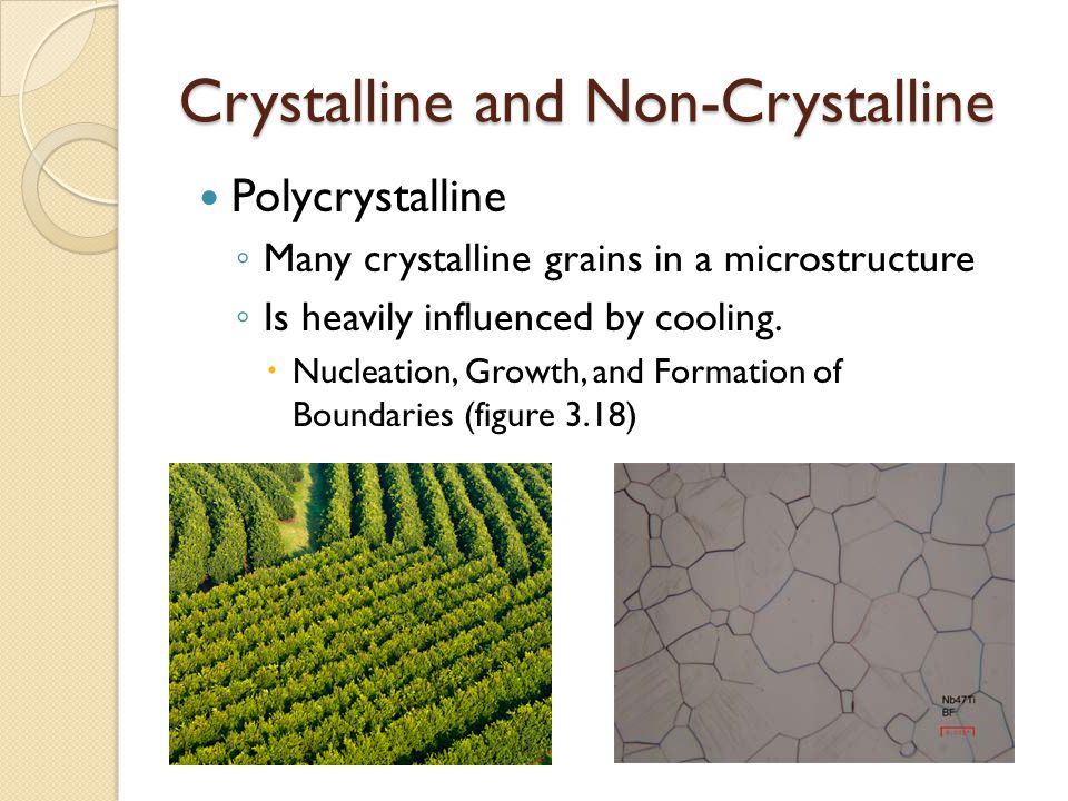 Crystalline and Non-Crystalline Polycrystalline ◦ Many crystalline grains in a microstructure ◦ Is heavily influenced by cooling.
