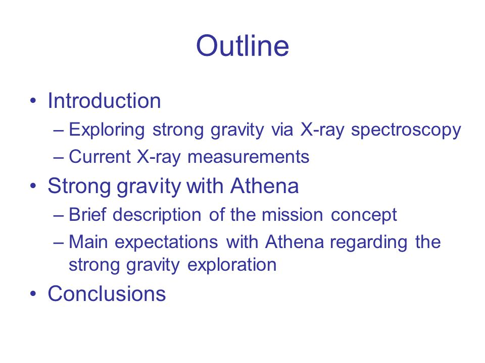 Outline Introduction –Exploring strong gravity via X-ray spectroscopy –Current X-ray measurements Strong gravity with Athena –Brief description of the mission concept –Main expectations with Athena regarding the strong gravity exploration Conclusions
