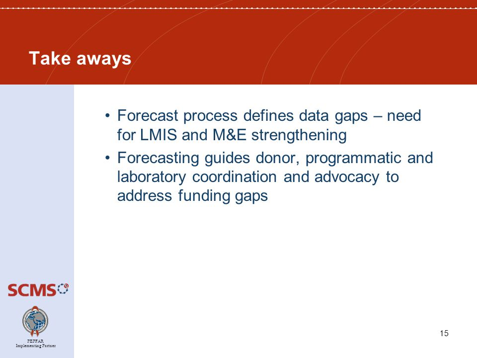 PEPFAR Implementing Partner Take aways Forecast process defines data gaps – need for LMIS and M&E strengthening Forecasting guides donor, programmatic and laboratory coordination and advocacy to address funding gaps 15