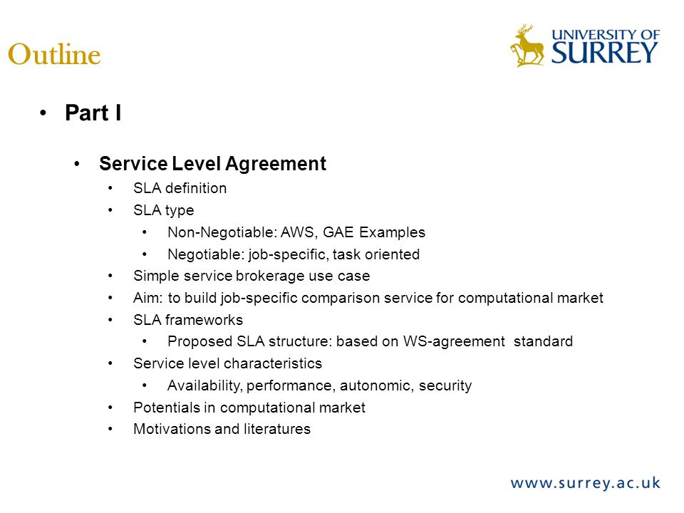 Outline Part I Service Level Agreement SLA definition SLA type Non-Negotiable: AWS, GAE Examples Negotiable: job-specific, task oriented Simple service brokerage use case Aim: to build job-specific comparison service for computational market SLA frameworks Proposed SLA structure: based on WS-agreement standard Service level characteristics Availability, performance, autonomic, security Potentials in computational market Motivations and literatures