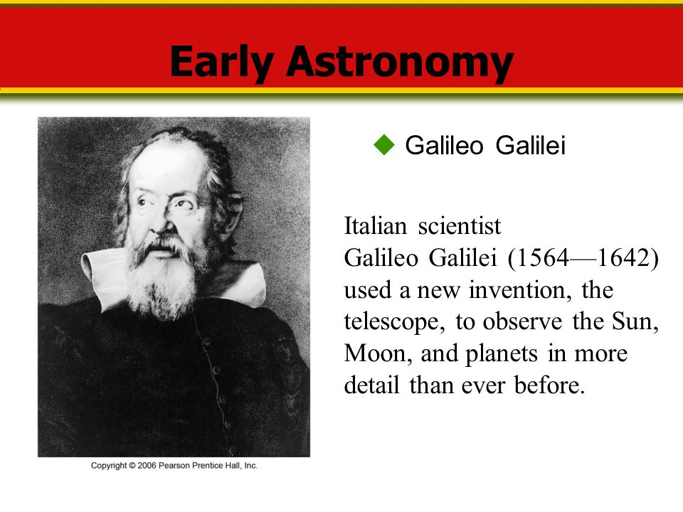 Early Astronomy  Galileo Galilei Italian scientist Galileo Galilei (1564—1642) used a new invention, the telescope, to observe the Sun, Moon, and pla