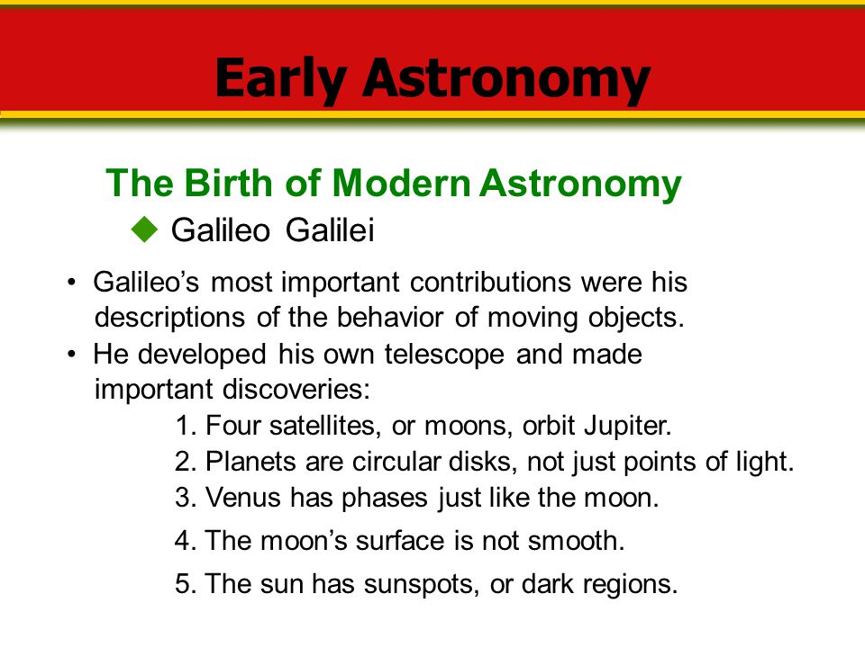 The Birth of Modern Astronomy Early Astronomy  Galileo Galilei Galileo's most important contributions were his descriptions of the behavior of moving