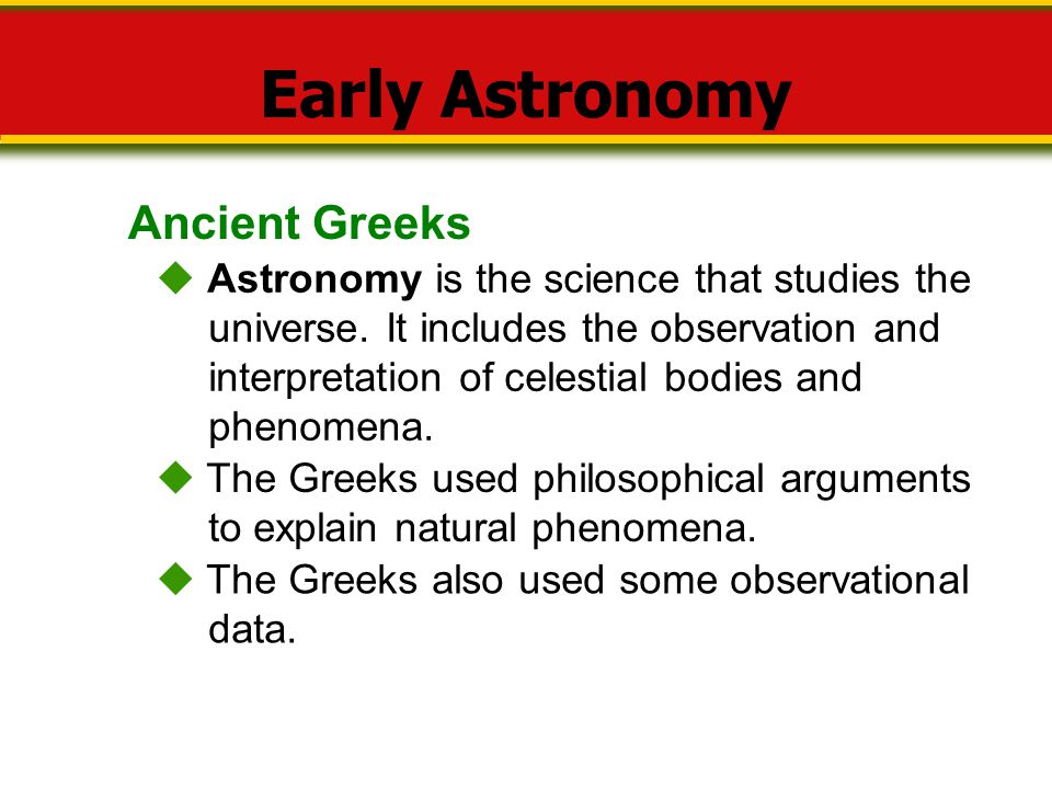 Ancient Greeks Early Astronomy  Astronomy is the science that studies the universe. It includes the observation and interpretation of celestial bodie