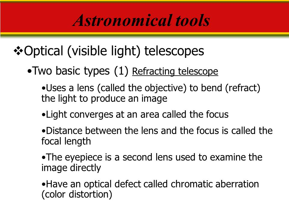  Optical (visible light) telescopes Two basic types (1) Refracting telescope Uses a lens (called the objective) to bend (refract) the light to produc
