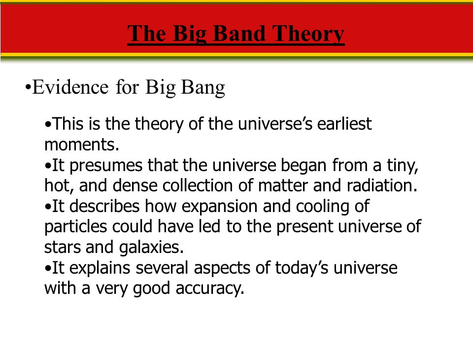 The Big Band Theory Evidence for Big Bang This is the theory of the universe's earliest moments. It presumes that the universe began from a tiny, hot,