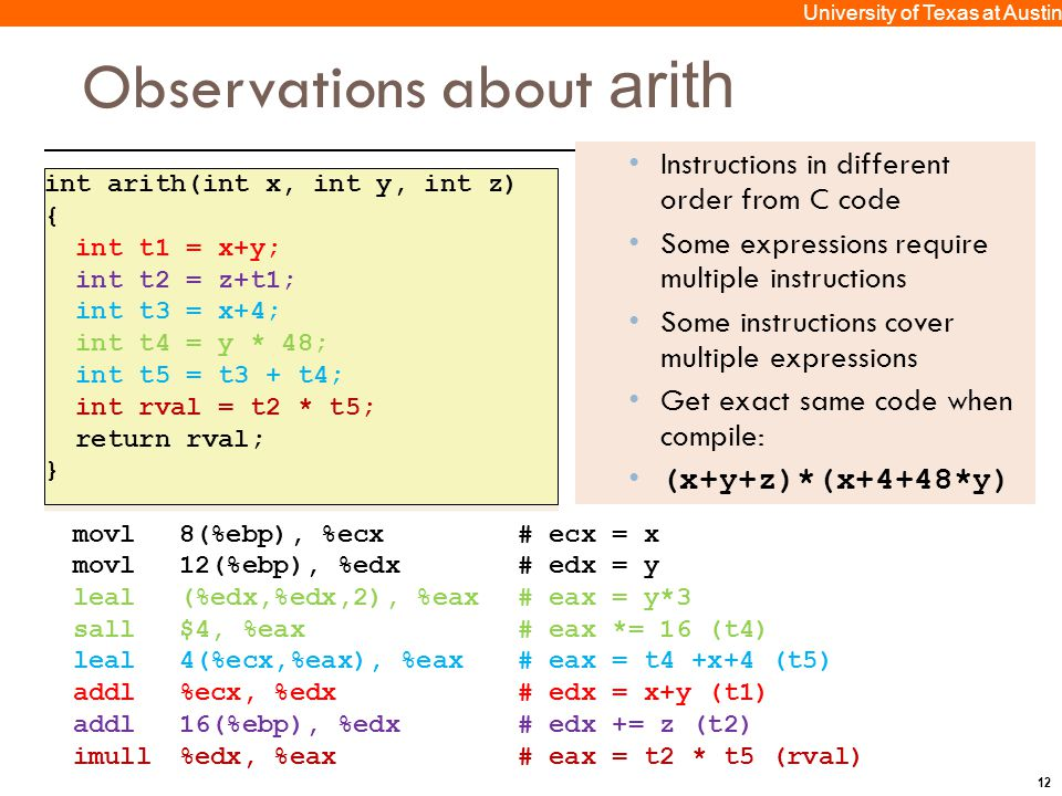 12 University of Texas at Austin Observations about arith Instructions in different order from C code Some expressions require multiple instructions Some instructions cover multiple expressions Get exact same code when compile: (x+y+z)*(x+4+48*y) movl8(%ebp), %ecx# ecx = x movl12(%ebp), %edx# edx = y leal(%edx,%edx,2), %eax# eax = y*3 sall$4, %eax# eax *= 16 (t4) leal4(%ecx,%eax), %eax# eax = t4 +x+4 (t5) addl%ecx, %edx# edx = x+y (t1) addl16(%ebp), %edx# edx += z (t2) imull%edx, %eax# eax = t2 * t5 (rval) int arith(int x, int y, int z) { int t1 = x+y; int t2 = z+t1; int t3 = x+4; int t4 = y * 48; int t5 = t3 + t4; int rval = t2 * t5; return rval; } int arith(int x, int y, int z) { int t1 = x+y; int t2 = z+t1; int t3 = x+4; int t4 = y * 48; int t5 = t3 + t4; int rval = t2 * t5; return rval; }