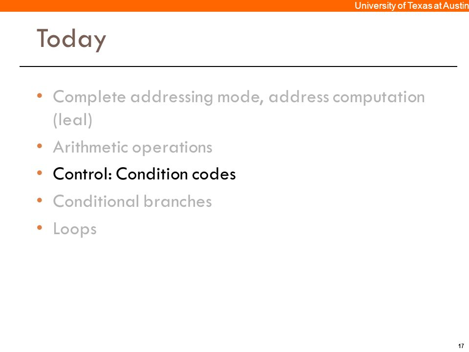 17 University of Texas at Austin Today Complete addressing mode, address computation (leal) Arithmetic operations Control: Condition codes Conditional branches Loops