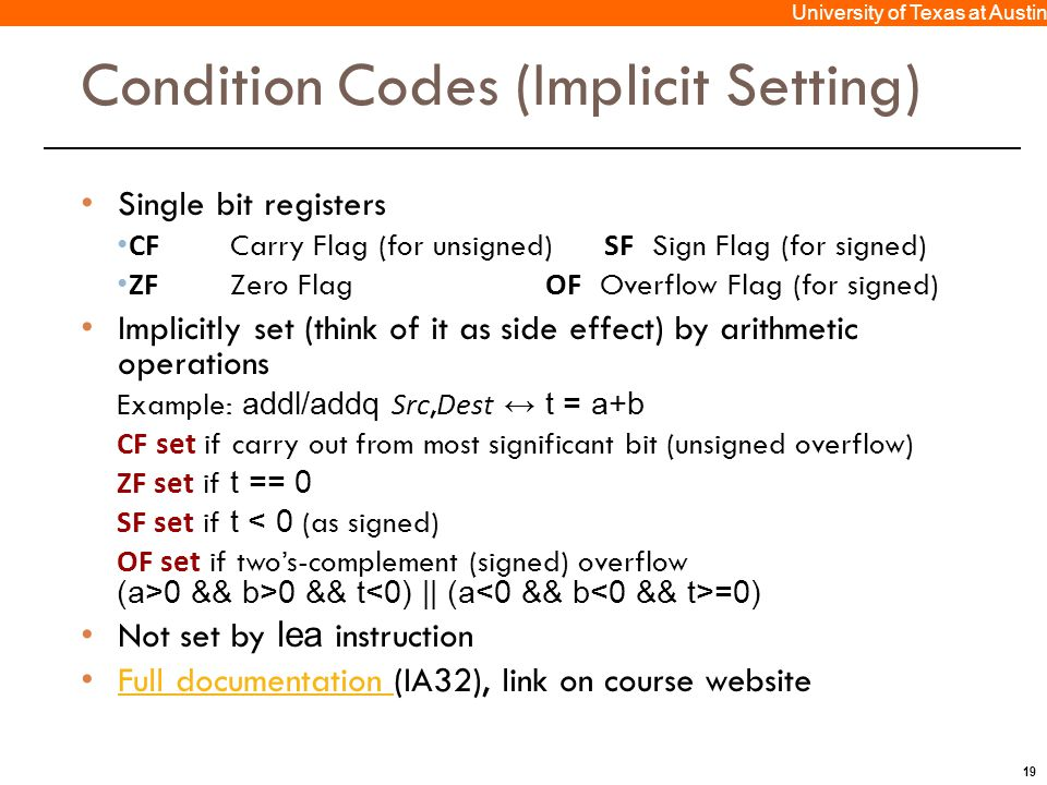 19 University of Texas at Austin Condition Codes (Implicit Setting) Single bit registers CF Carry Flag (for unsigned) SF Sign Flag (for signed) ZF Zero Flag OF Overflow Flag (for signed) Implicitly set (think of it as side effect) by arithmetic operations Example: addl/addq Src, Dest ↔ t = a+b CF set if carry out from most significant bit (unsigned overflow) ZF set if t == 0 SF set if t < 0 (as signed) OF set if two's-complement (signed) overflow (a>0 && b>0 && t =0) Not set by lea instruction Full documentation (IA32), link on course website Full documentation