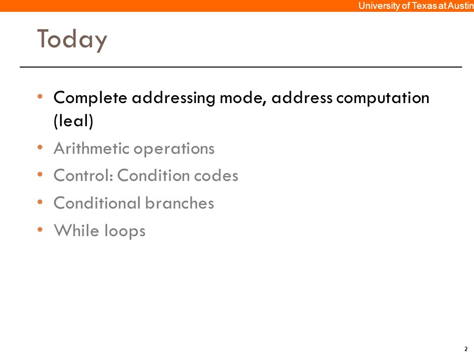 2 University of Texas at Austin Today Complete addressing mode, address computation (leal) Arithmetic operations Control: Condition codes Conditional branches While loops