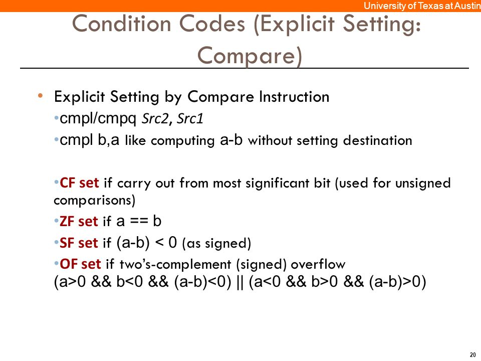 20 University of Texas at Austin Condition Codes (Explicit Setting: Compare) Explicit Setting by Compare Instruction cmpl/cmpq Src2, Src1 cmpl b,a like computing a-b without setting destination CF set if carry out from most significant bit (used for unsigned comparisons) ZF set if a == b SF set if (a-b) < 0 (as signed) OF set if two's-complement (signed) overflow (a>0 && b 0 && (a-b)>0)