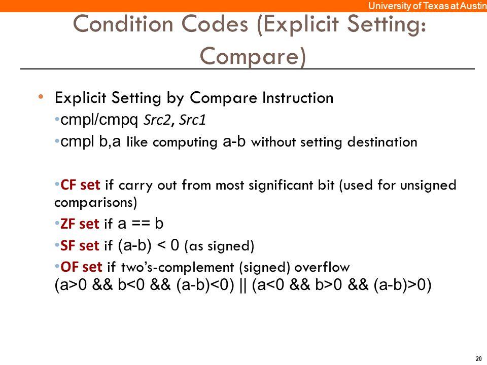 20 University of Texas at Austin Condition Codes (Explicit Setting: Compare) Explicit Setting by Compare Instruction cmpl/cmpq Src2, Src1 cmpl b,a lik