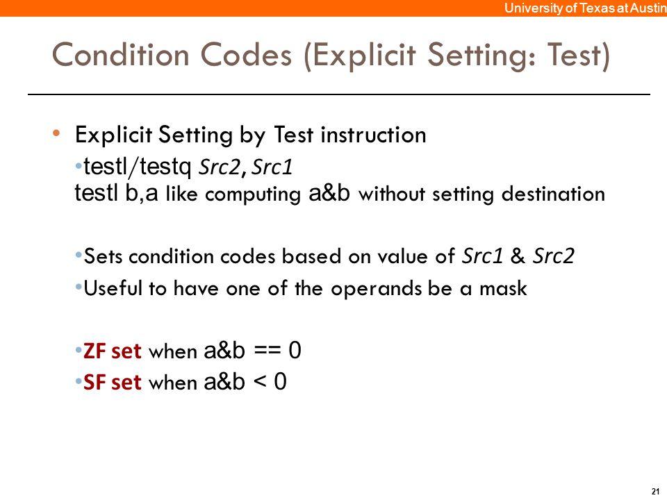 21 University of Texas at Austin Condition Codes (Explicit Setting: Test) Explicit Setting by Test instruction testl / testq Src2, Src1 testl b,a like