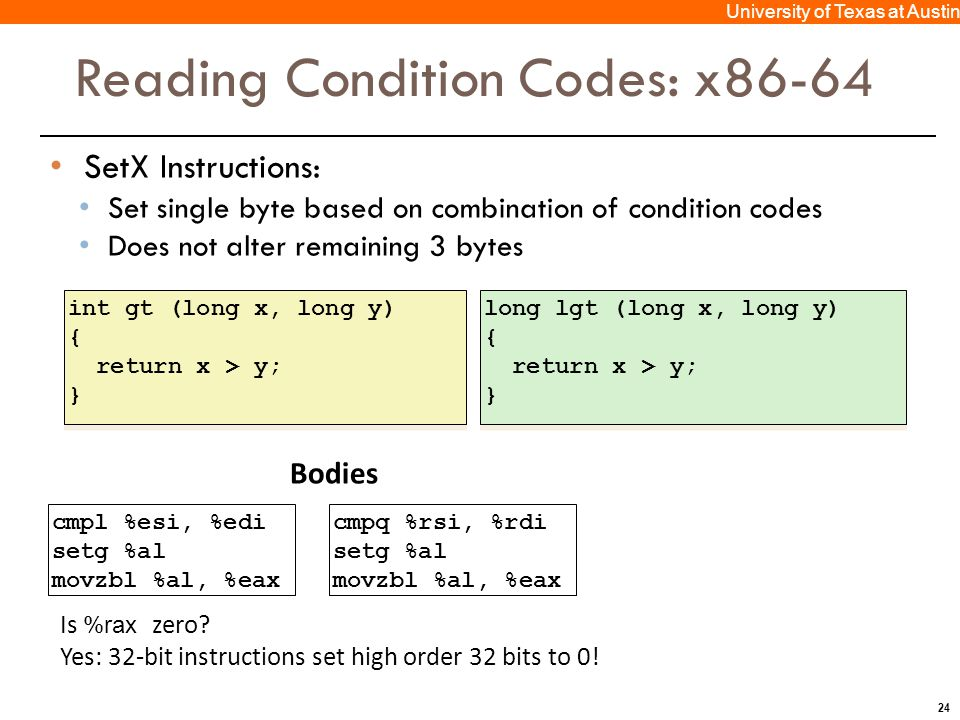 24 University of Texas at Austin Reading Condition Codes: x86-64 SetX Instructions: Set single byte based on combination of condition codes Does not alter remaining 3 bytes int gt (long x, long y) { return x > y; } int gt (long x, long y) { return x > y; } cmpl %esi, %edi setg %al movzbl %al, %eax Bodies long lgt (long x, long y) { return x > y; } long lgt (long x, long y) { return x > y; } Is %rax zero.