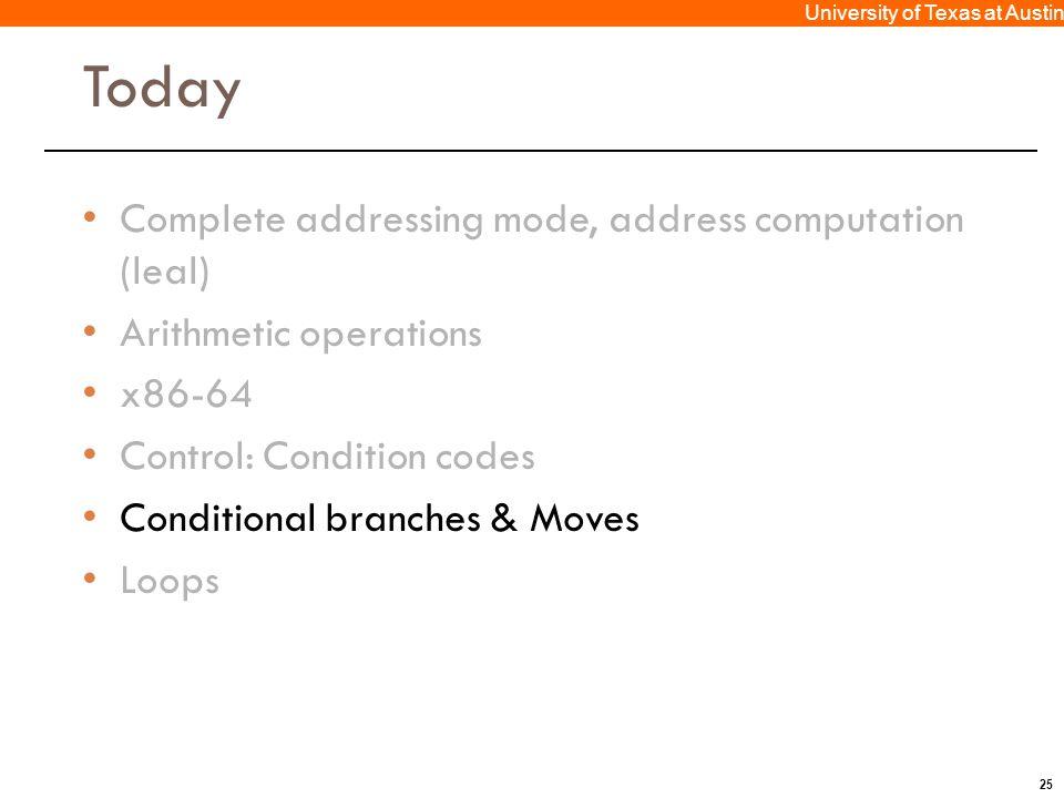 25 University of Texas at Austin Today Complete addressing mode, address computation (leal) Arithmetic operations x86-64 Control: Condition codes Conditional branches & Moves Loops