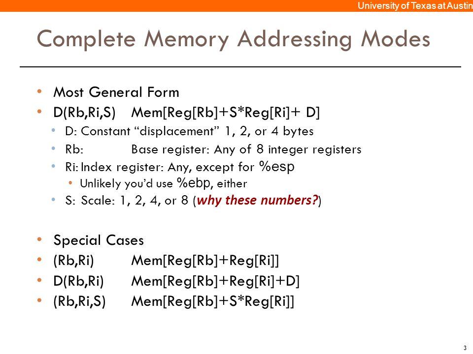 "3 University of Texas at Austin Complete Memory Addressing Modes Most General Form D(Rb,Ri,S)Mem[Reg[Rb]+S*Reg[Ri]+ D] D: Constant ""displacement"" 1, 2"