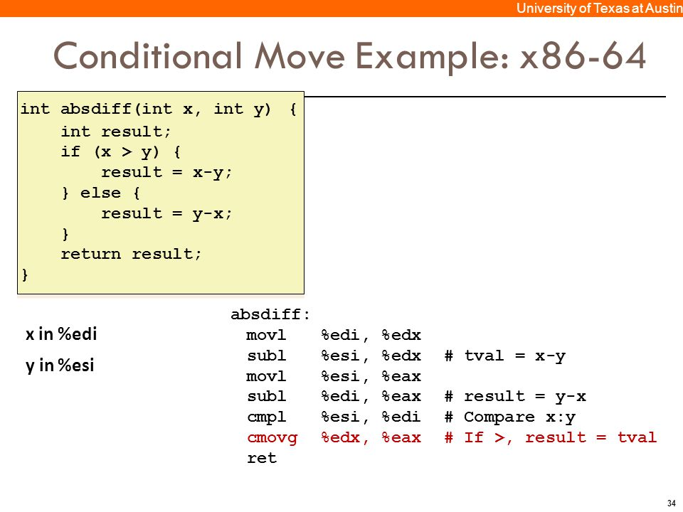 34 University of Texas at Austin Conditional Move Example: x86-64 int absdiff(int x, int y) { int result; if (x > y) { result = x-y; } else { result =